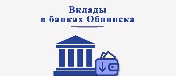 Вклады в банках Обнинска — какие выбрать банковские программы?